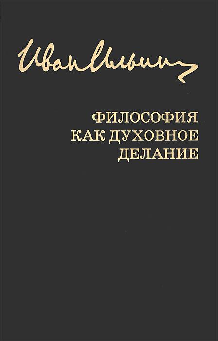 Иван Ильин Иван Ильин. Собрание сочинений. Философия как духовное делание