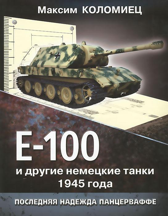 Максим Коломиец Е-100 и другие немецкие танки 1945 года. Последняя надежда Панцерваффе