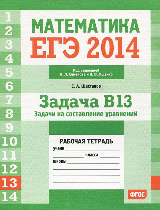 С. А. Шестаков Математика. ЕГЭ 2014. Задача B13. Задачи на составление уравнений. Рабочая тетрадь