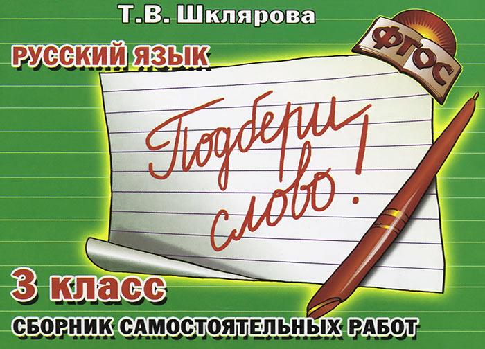 """Русский язык. 3 класс. Сборник самостоятельных работ. """"Подбери слово!"""""""