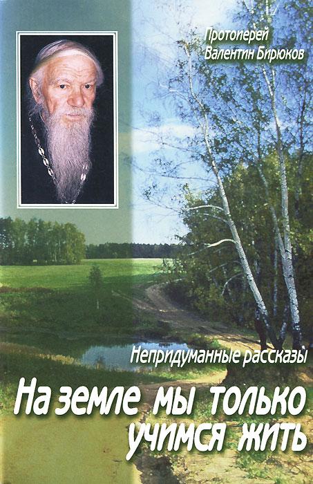 Протоиерей Валентин Бирюков На земле мы только учимся жить. Непридуманные рассказы где в барнауле купить насвай