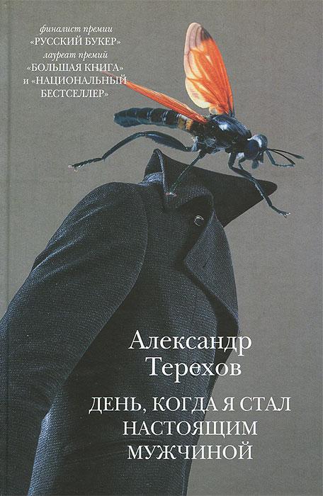 Александр Терехов День, когда я стал настоящим мужчиной новые истории о мальчиках и девочках