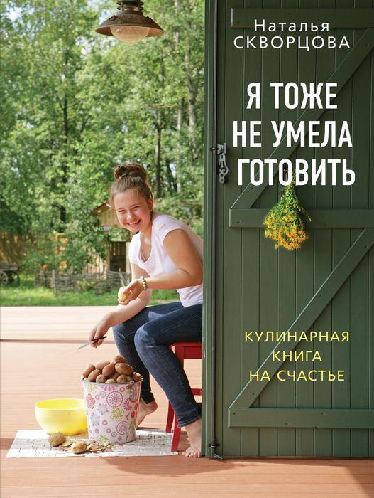 Наталья Скворцова Я тоже не умела готовить. Кулинарная книга на счастье наталья лосева 0 я лось