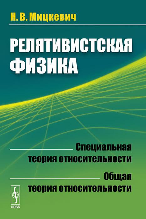 Н. В. Мицкевич Релятивистская физика. Специальная теория относительности. Общая теория относительности очень специальная теория относительности иллюстрированное руководство