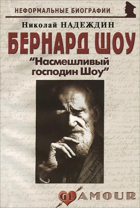 Николай Надеждин Бернард Шоу. Насмешливый господин Шоу шоу уродов господина араси