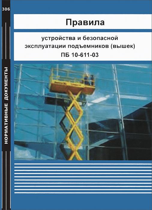 Правила устройства и безопасной эксплуатации подъемников (вышек). ПБ 10-611-03
