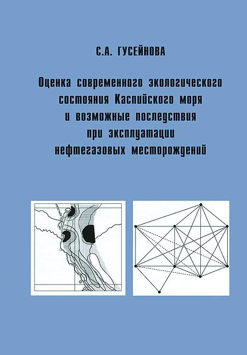 С. А. Гусейнова Оценка современного экологического состояния Каспийского моря и возможные последствия при эксплуатации нефтегазовых месторождений