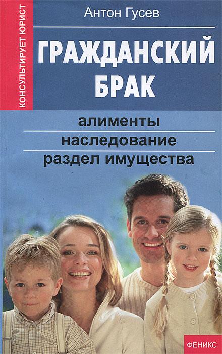 Антон Гусев Гражданский брак. Алименты, наследование, раздел имущества