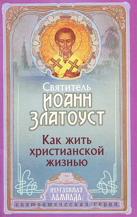 Святитель Иоанн Златоуст Как жить христианской жизнью святитель иоанн златоуст о христианской любви