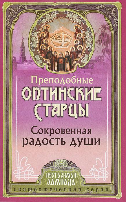 Преподобные старцы Оптинские Сокровенная радость души. Слова преподобных оптинских старцев о внутренней жизни христианина
