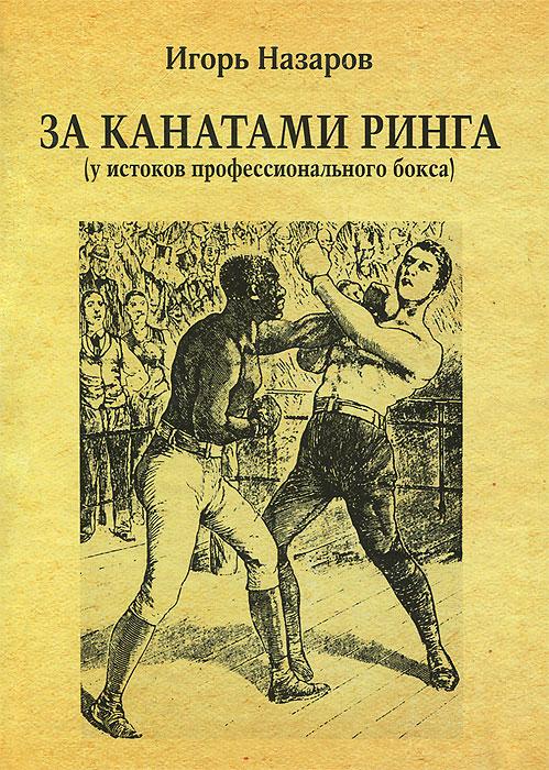 За канатами ринга. У истоков профессионального бокса. Игорь Назаров