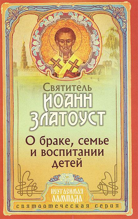 Святитель Иоанн Златоуст О браке, семье и воспитании детей карри златоуст