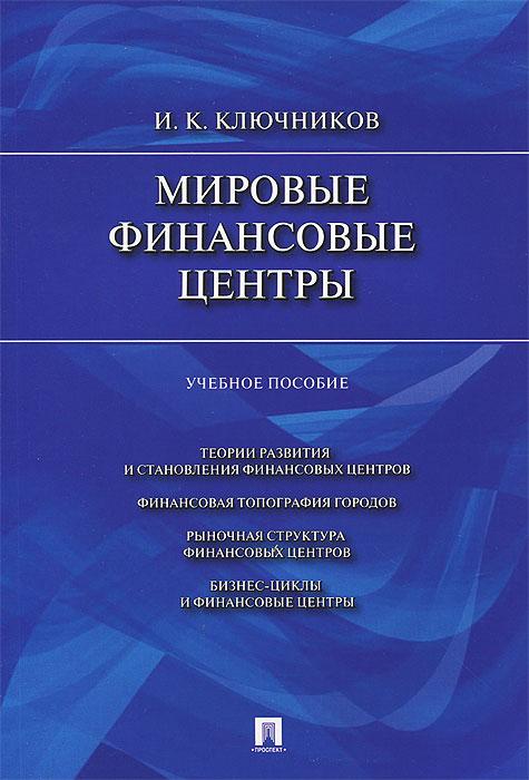 И. К. Ключников Мировые финансовые центры. Учебное пособие