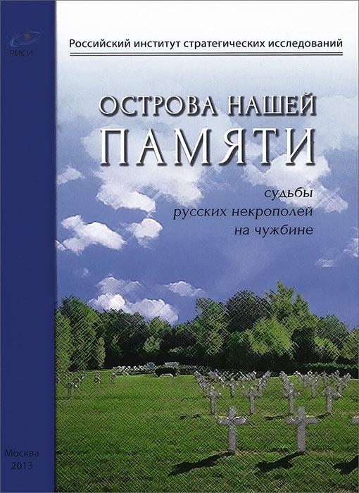 Острова нашей памяти. Судьбы русских некрополей на чужбине