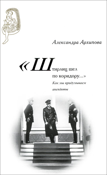 Александра Архипова Штирлиц шел по коридору…: Как мы придумываем анекдоты