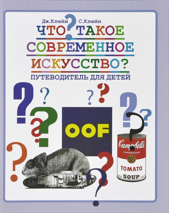 Что такое современное искусство? Путеводитель для детей. Дж. Клейн, С. Клейн