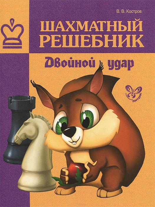 В. В. Костров Шахматный решебник. Двойной удар шахматный решебник книга а мат в 1 ход
