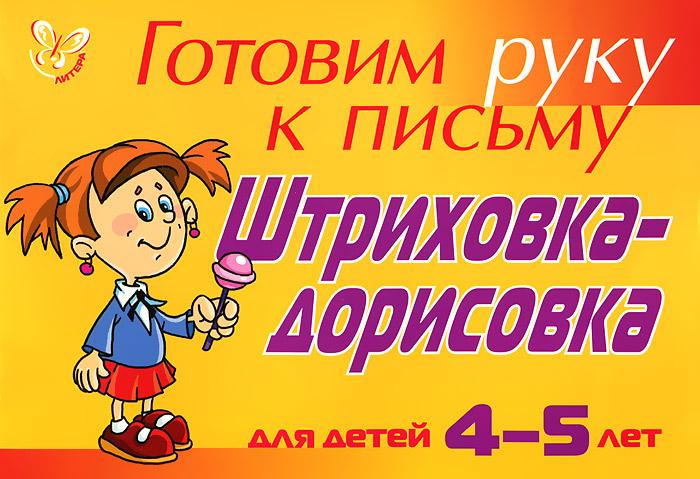 Л. Ю. Татарникова Готовим руку к письму. Штриховка-дорисовка. Для детей 4-5 лет