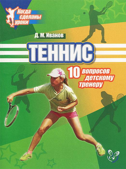 Теннис. 10 вопросов детскому тренеру. Д. М. Иванов