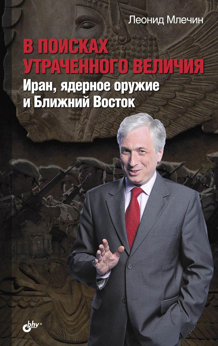 Леонид Млечин В поисках утраченного величия. Иран, ядерное оружие и Ближний Восток
