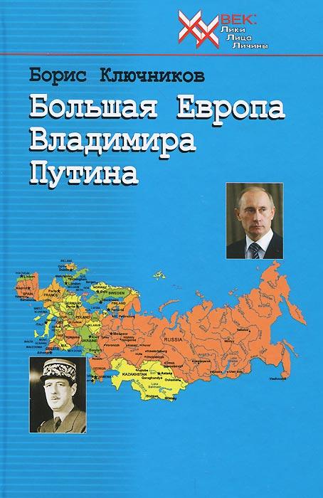 Борис Ключников Большая Европа Владимира Путина ISBN: 978-5-88093-235-1 борис ключников большая европа владимира путина