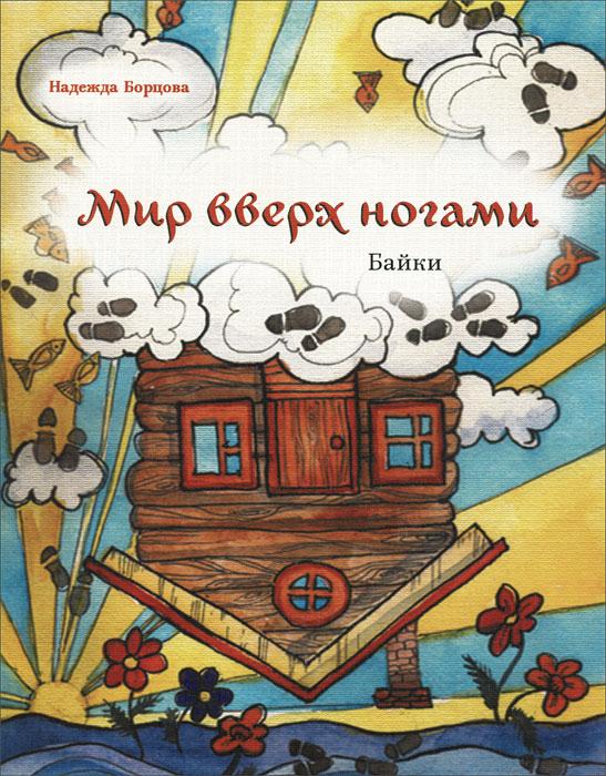 Zakazat.ru: Мир вверх ногами. Байки. Черный юмор для боевых бабушек и желательно, для их незадачливых внуков. Надежда Борцова