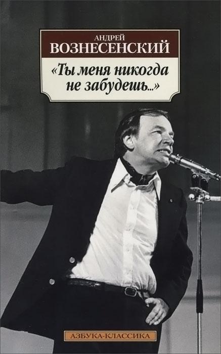 Андрей Вознесенский Ты меня никогда не забудешь... вознесенский андрей андреевич ты меня никогда не забудешь стихотворения isbn 978 5 389 06777 6