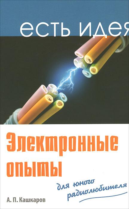 А. П. Кашкаров Электронные опыты для юного радиолюбителя