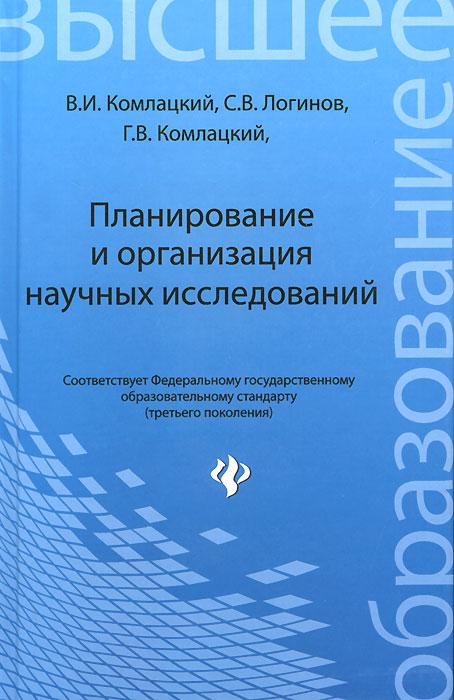 Планирование и организация научных исследований. Учебник. В. И. Комлацкий, С. В. Логинов, Г. В. Комлацкий