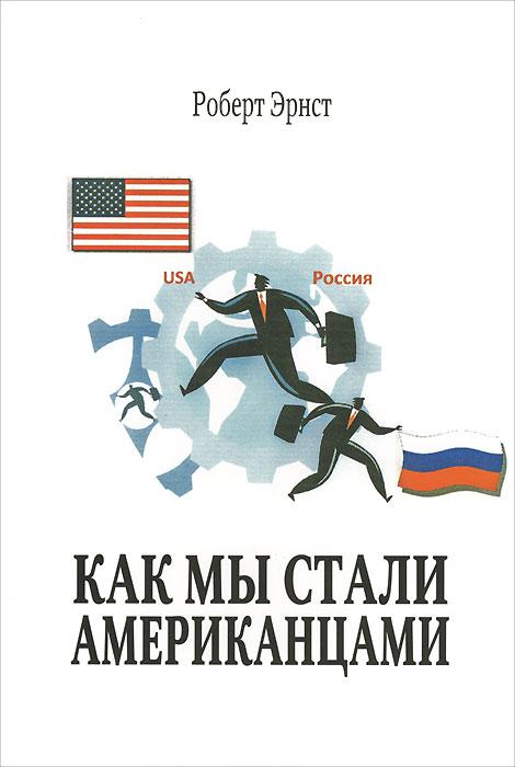 Роберт Эрнст Как мы стали американцами