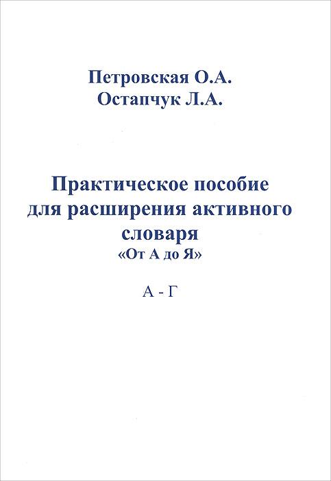 О. А. Петровская, Л. А. Остапчук Практическое пособие для расширения активного словаря От А до Я