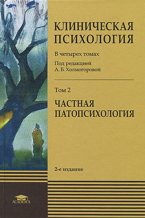 Клиническая психология. Учебник. В 4 томах. Том 2. Частная патопсихология