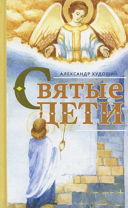 Александр Худошин Святые дети александр худошин святые дети