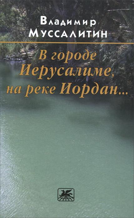 Владимир Муссалитин В городе Иерусалиме, на реке Иордан... книжки мальчишки иордан кефалиди купить