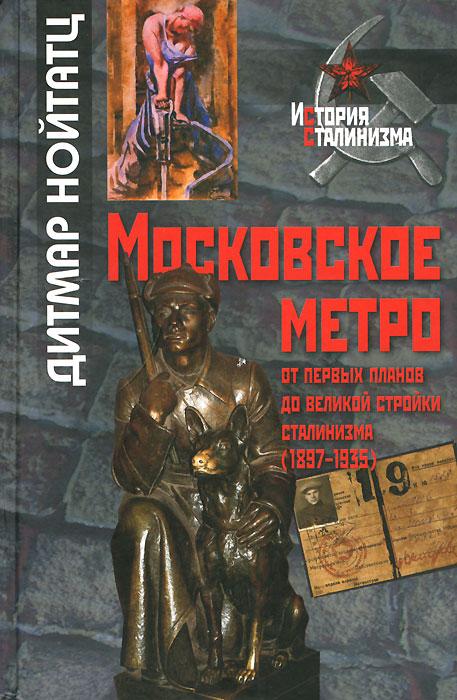 Дитмар Нойтатц Московское метро. От первых планов до великой стройки сталинизма (1897-1935) московское метро