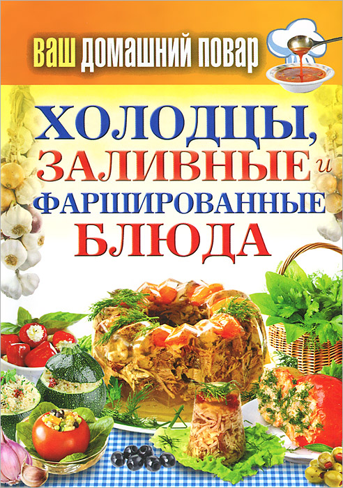 Ваш домашний повар. Холодцы, заливные и фаршированные блюда. 1000 лучших рецептов ваш домашний повар картошка чудо рецепты
