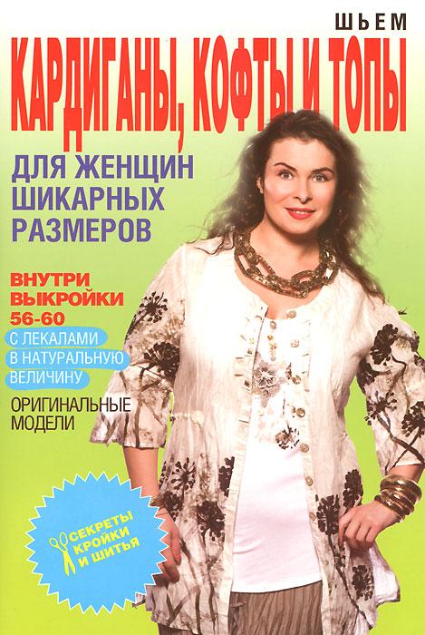О. В. Яковлева Шьем кардиганы, кофты и топы для женщин шикарных размеров е а каминская пуловеры и кардиганы вязание для женщин шикарных размеров