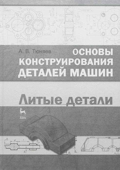 Основы конструирования деталей машин. Литые детали. Учебно-методическое пособие
