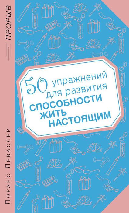 Лоранс Левассер 50 упражнений для развития способности жить настоящим ISBN: 978-5-699-68464-9 левассер л 50 упражнений для развития способности жить настоящим