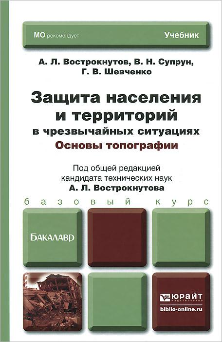 Защита населения и территорий в чрезвычайных ситуациях. Основы топографии. Учебник