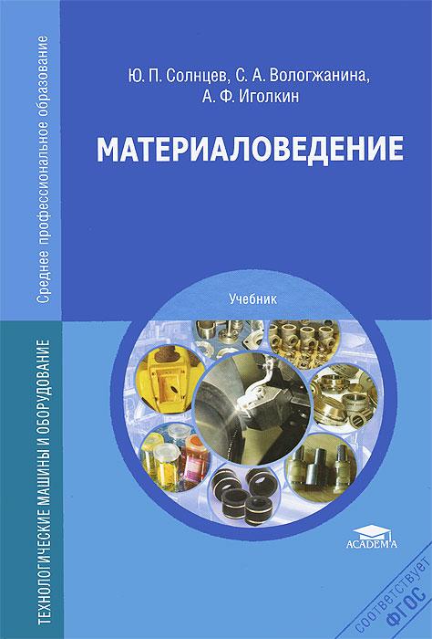 Ю. П. Солнцев, С. А. Вологжанина, А. Ф. Иголкин Материаловедение. Учебник