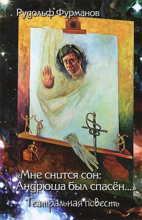 Рудольф Фурманов Мне снится сон: Андрюша был спасен... Театральная повесть девять женщин андрея миронова