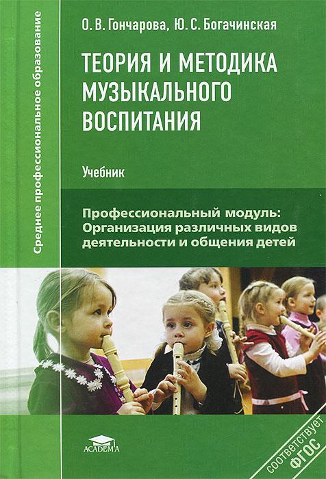 О. В. Гончарова, Ю. С. Богачинская Теория и методика музыкального воспитания. Учебник ISBN: 978-5-7695-9920-0