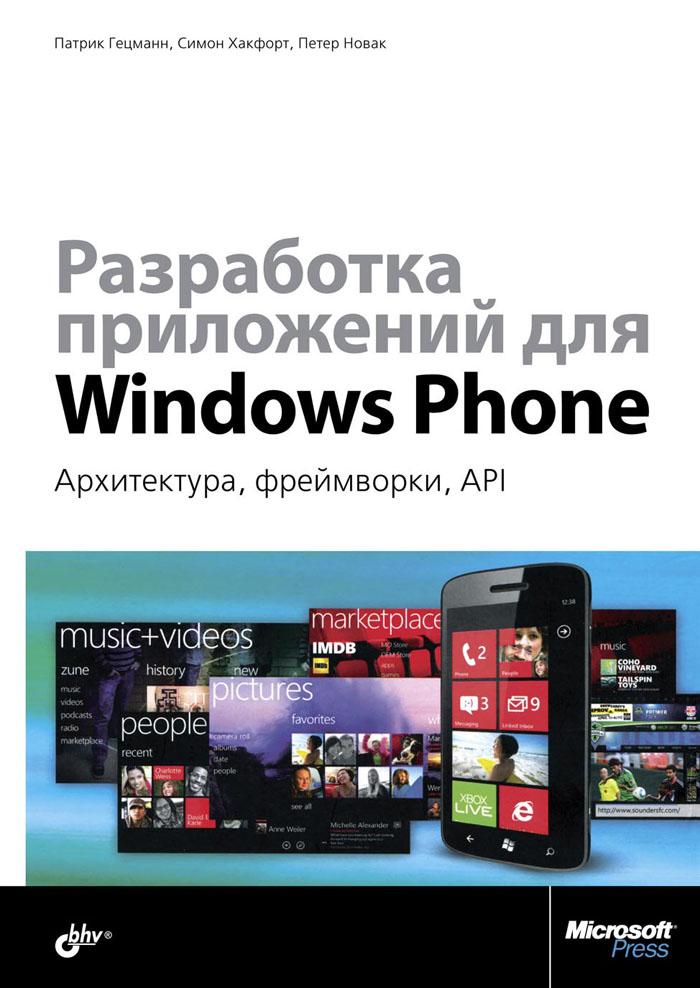 Патрик Гецманн, Симон Хакфорт, Петер Новак Разработка приложений для Windows Phone. Архитектура, фреймворки, API основы windows phone 7 5 разработка приложений с помощью silverlight