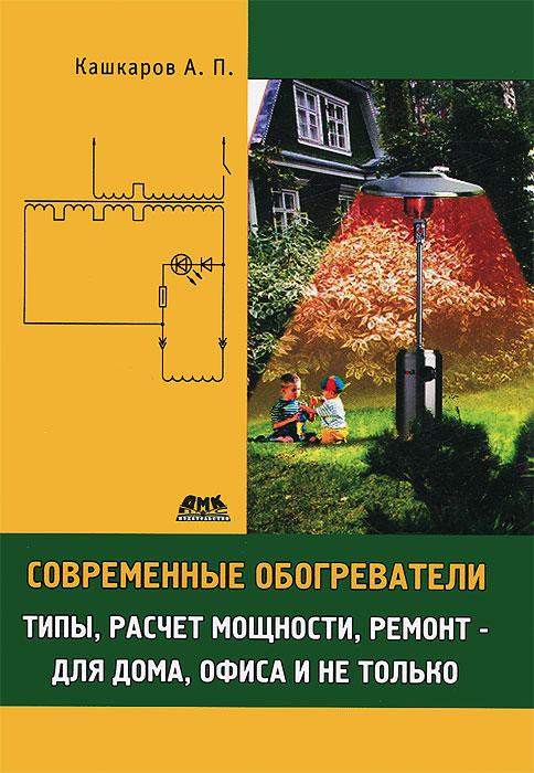 А. П. Кашкаров Современные обогреватели. Типы, расчет мощности, ремонт