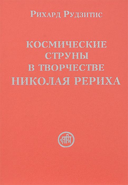 Рихард Рудзитис Космические струны в творчестве Николая Рериха американские струны на гитару