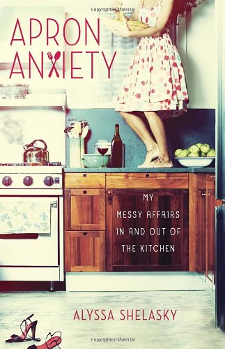 Apron Anxiety: My Messy Affairs In and Out of the Kitchen insatiable tales from a life of delicious excess
