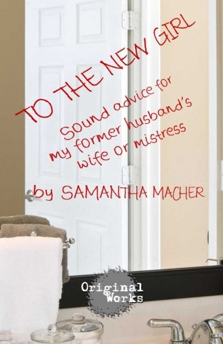 To the New Girl: Sound Advice for my  Former Husband's  Wife or Mistress the man who mistook his wife for a hat
