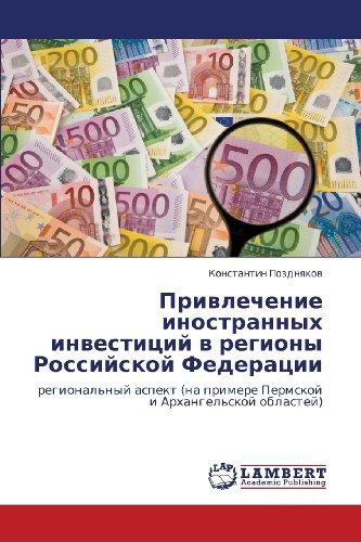 Privlechenie inostrannykh investitsiy v regiony Rossiyskoy Federatsii: regional'nyy aspekt (na primere Permskoy i Arkhangel'skoy oblastey) (Russian Edition)