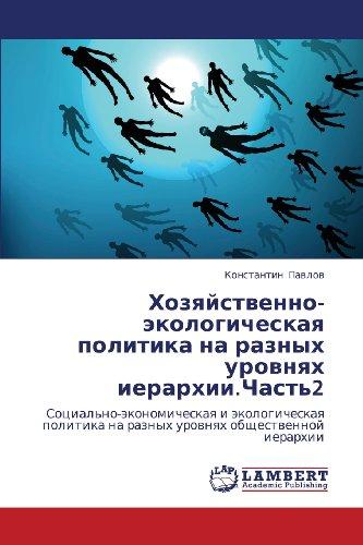 Khozyaystvenno-ekologicheskaya politika na raznykh urovnyakh ierarkhii.Chast'2: Sotsial'no-ekonomicheskaya i ekologicheskaya politika na raznykh urovnyakh obshchestvennoy ierarkhii (Russian Edition)